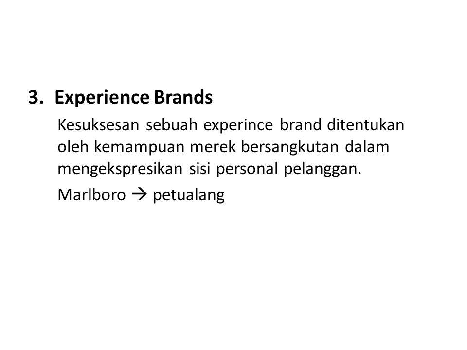 3.Experience Brands Kesuksesan sebuah experince brand ditentukan oleh kemampuan merek bersangkutan dalam mengekspresikan sisi personal pelanggan. Marl