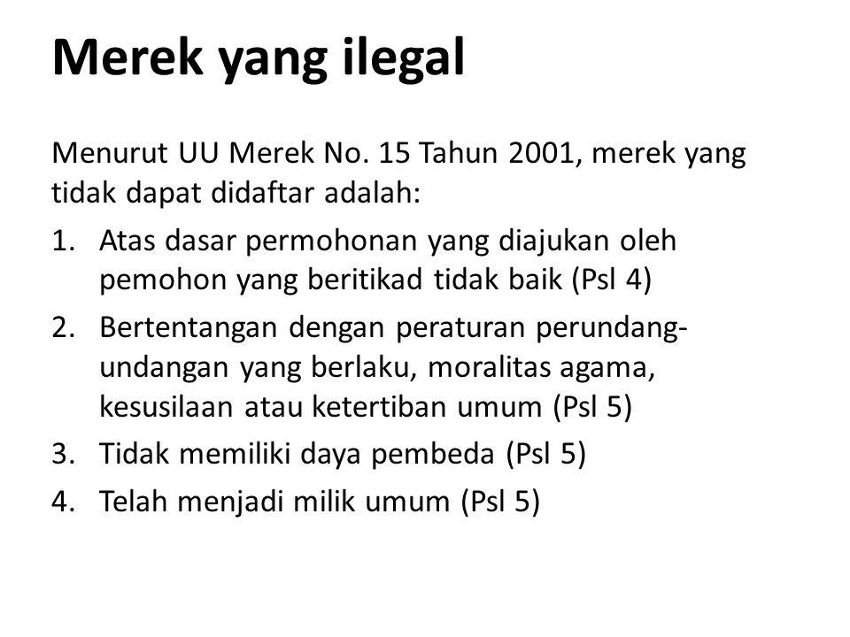 Merek yang ilegal Menurut UU Merek No. 15 Tahun 2001, merek yang tidak dapat didaftar adalah: 1.Atas dasar permohonan yang diajukan oleh pemohon yang