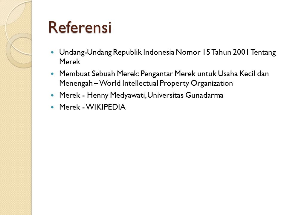 Referensi Undang-Undang Republik Indonesia Nomor 15 Tahun 2001 Tentang Merek Membuat Sebuah Merek: Pengantar Merek untuk Usaha Kecil dan Menengah – World Intellectual Property Organization Merek - Henny Medyawati, Universitas Gunadarma Merek - WIKIPEDIA