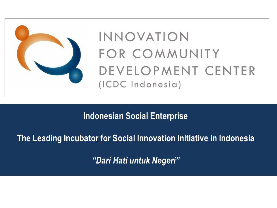"""Indonesian Social Enterprise The Leading Incubator for Social Innovation Initiative in Indonesia """"Dari Hati untuk Negeri"""""""
