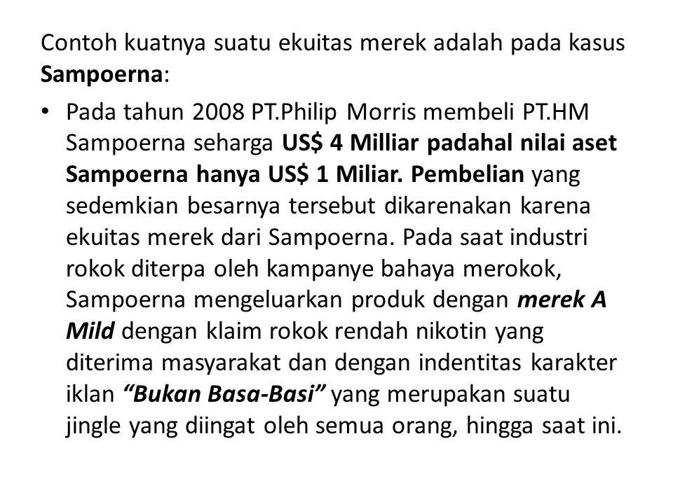 Contoh kuatnya suatu ekuitas merek adalah pada kasus Sampoerna: Pada tahun 2008 PT.Philip Morris membeli PT.HM Sampoerna seharga US$ 4 Milliar padahal