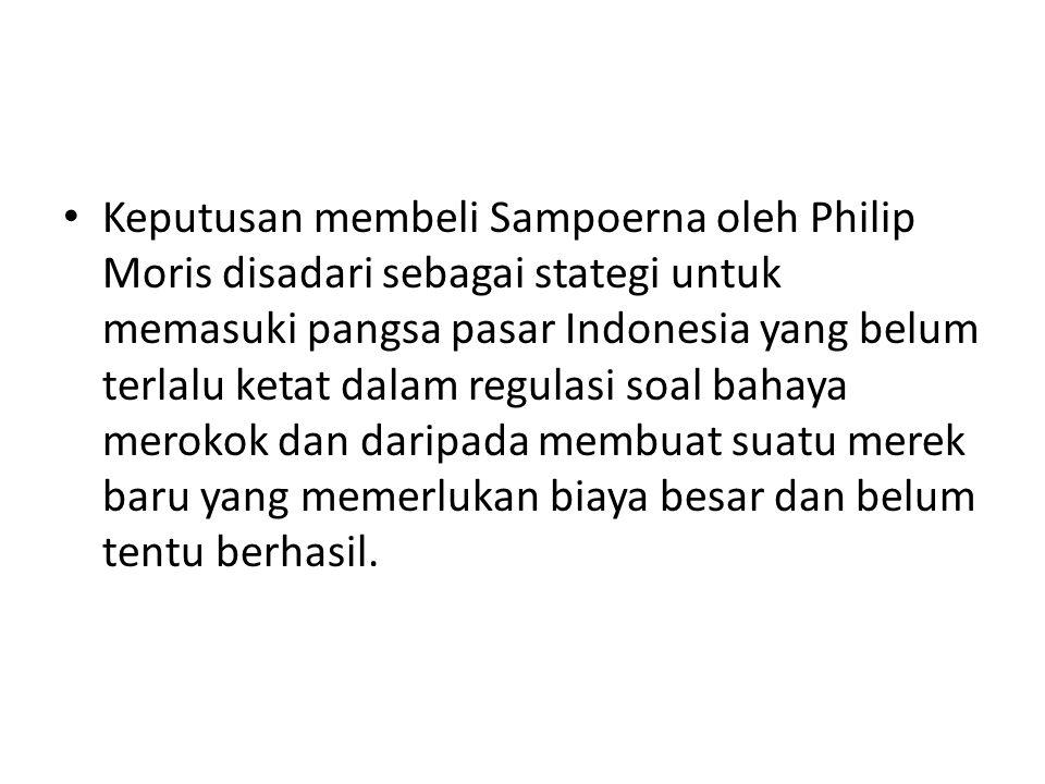 Keputusan membeli Sampoerna oleh Philip Moris disadari sebagai stategi untuk memasuki pangsa pasar Indonesia yang belum terlalu ketat dalam regulasi s