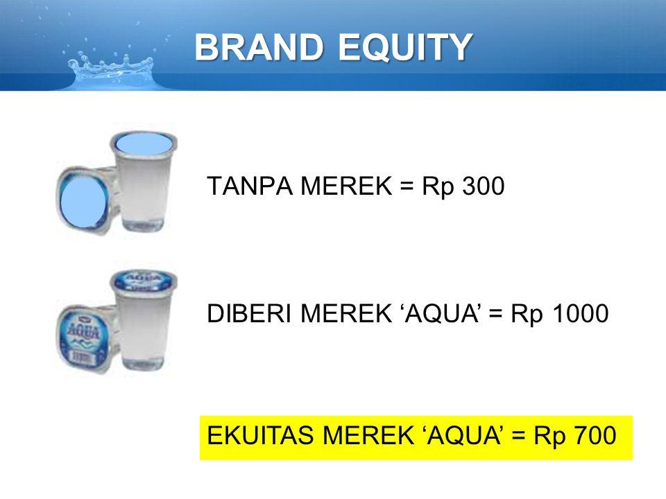 BRAND EQUITY TANPA MEREK = Rp 300 DIBERI MEREK 'AQUA' = Rp 1000 EKUITAS MEREK 'AQUA' = Rp 700
