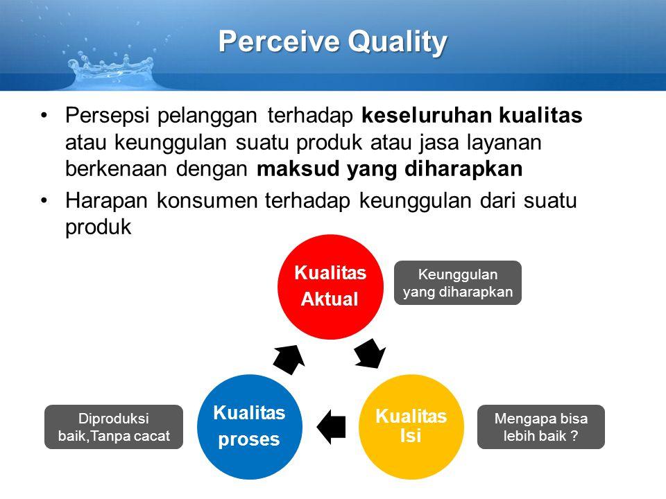 Perceive Quality Persepsi pelanggan terhadap keseluruhan kualitas atau keunggulan suatu produk atau jasa layanan berkenaan dengan maksud yang diharapk