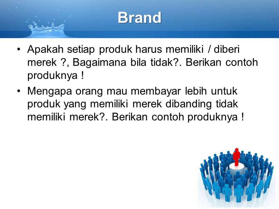 Brand Apakah setiap produk harus memiliki / diberi merek ?, Bagaimana bila tidak?. Berikan contoh produknya ! Mengapa orang mau membayar lebih untuk p