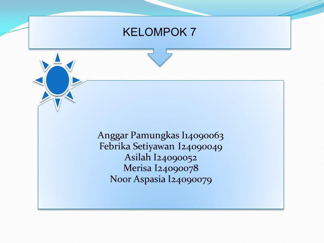 KELOMPOK 7 Anggar Pamungkas I14090063 Febrika Setiyawan I24090049 Asilah I24090052 Merisa I24090078 Noor Aspasia I24090079 Anggar Pamungkas I14090063