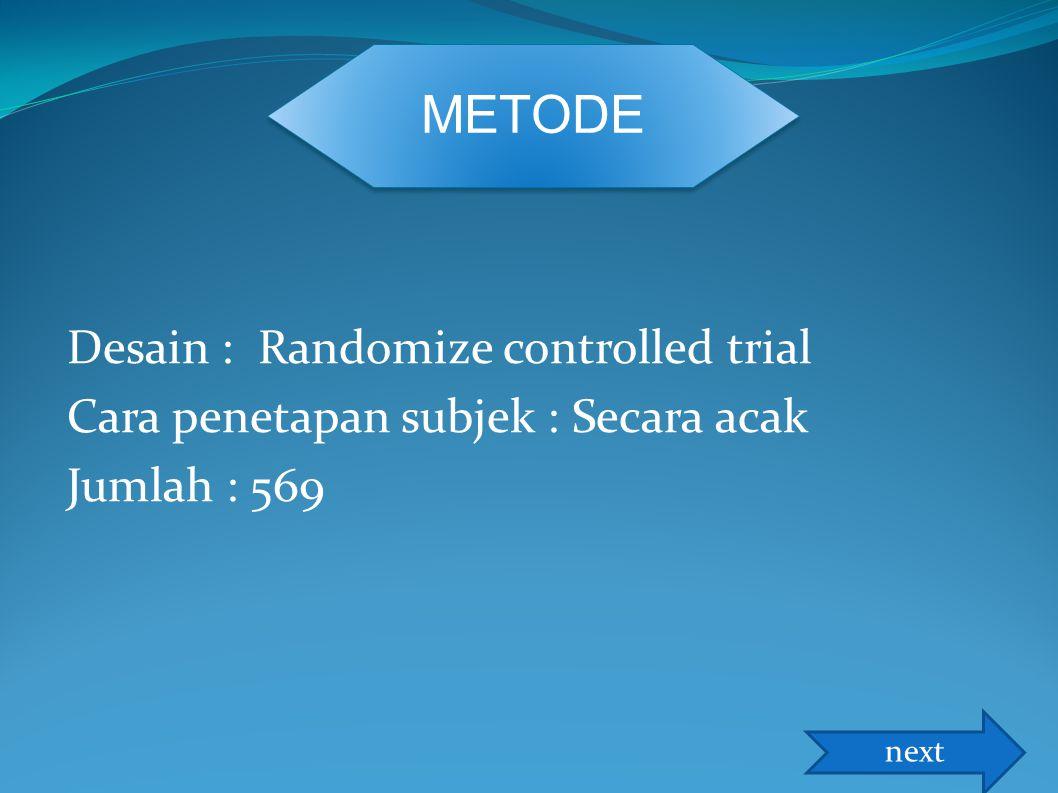 Desain : Randomize controlled trial Cara penetapan subjek : Secara acak Jumlah : 569 METODE next