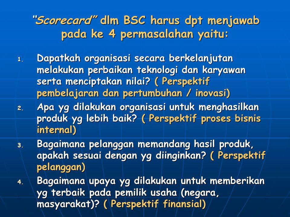 """""""Scorecard"""" dlm BSC harus dpt menjawab pada ke 4 permasalahan yaitu: 1. Dapatkah organisasi secara berkelanjutan melakukan perbaikan teknologi dan kar"""