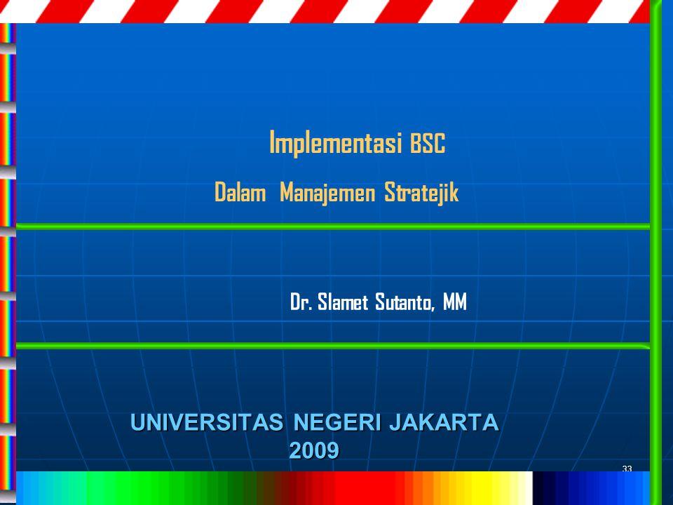 33 UNIVERSITAS NEGERI JAKARTA 2009 Implementasi BSC Dalam Manajemen Stratejik Dr. Slamet Sutanto, MM