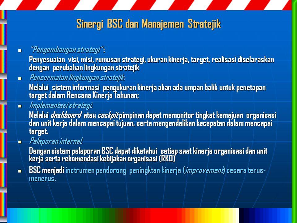 Sinergi BSC dan Manajemen Stratejik Pengembangan strategi : Pengembangan strategi : Penyesuaian visi, misi, rumusan strategi, ukuran kinerja, target, realisasi diselaraskan dengan perubahan lingkungan stratejik Pencermatan lingkungan stratejik: Pencermatan lingkungan stratejik: Melalui sistem informasi pengukuran kinerja akan ada umpan balik untuk penetapan target dalam Rencana Kinerja Tahunan; Implementasi strategi: Implementasi strategi: Melalui dashboard atau cockpit pimpinan dapat memonitor tingkat kemajuan organisasi dan unit kerja dalam mencapai tujuan, serta mengendalikan kecepatan dalam mencapai target.