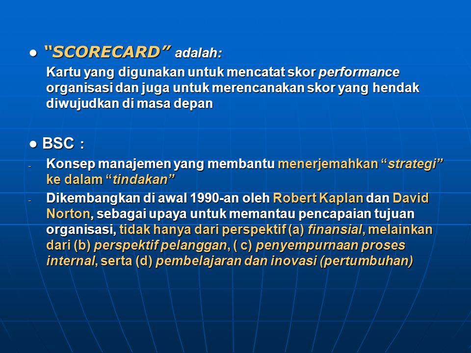 ● SCORECARD adalah: Kartu yang digunakan untuk mencatat skor performance organisasi dan juga untuk merencanakan skor yang hendak diwujudkan di masa depan ● BSC : - Konsep manajemen yang membantu menerjemahkan strategi ke dalam tindakan - Dikembangkan di awal 1990-an oleh Robert Kaplan dan David Norton, sebagai upaya untuk memantau pencapaian tujuan organisasi, tidak hanya dari perspektif (a) finansial, melainkan dari (b) perspektif pelanggan, ( c) penyempurnaan proses internal, serta (d) pembelajaran dan inovasi (pertumbuhan)