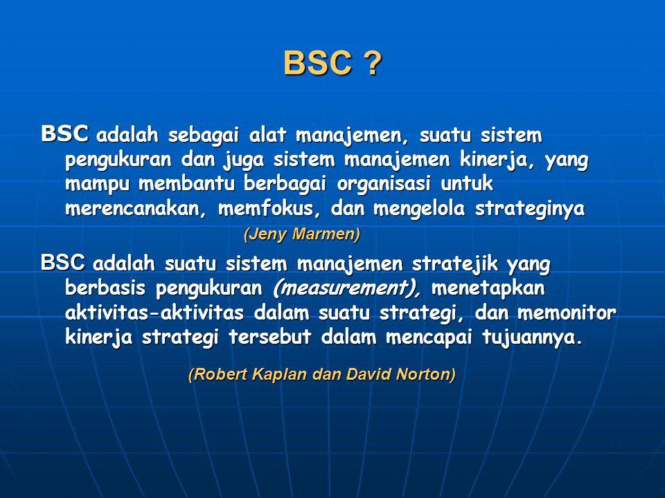 BSC ? BSC adalah sebagai alat manajemen, suatu sistem pengukuran dan juga sistem manajemen kinerja, yang mampu membantu berbagai organisasi untuk mere