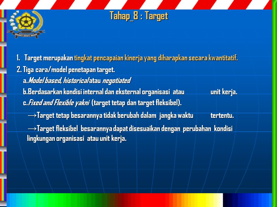 Tahap 8 : Target 1. Target merupakan tingkat pencapaian kinerja yang diharapkan secara kwantitatif. 2. Tiga cara/model penetapan target. a.Model based