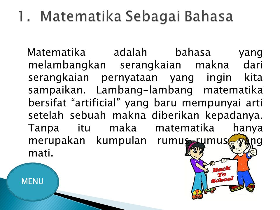 Matematika adalah bahasa yang melambangkan serangkaian makna dari serangkaian pernyataan yang ingin kita sampaikan. Lambang-lambang matematika bersifa