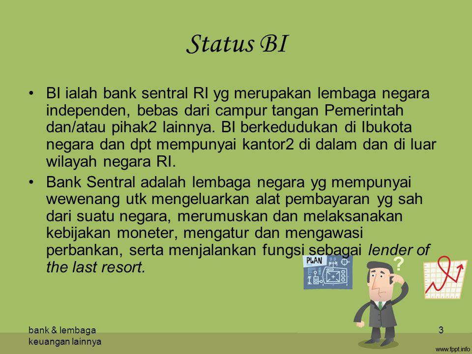 bank & lembaga keuangan lainnya 3 Status BI BI ialah bank sentral RI yg merupakan lembaga negara independen, bebas dari campur tangan Pemerintah dan/atau pihak2 lainnya.