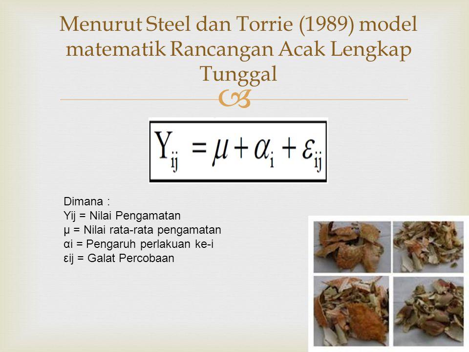  Menurut Steel dan Torrie (1989) model matematik Rancangan Acak Lengkap Tunggal Dimana : Yij = Nilai Pengamatan μ = Nilai rata-rata pengamatan αi = Pengaruh perlakuan ke-i εij = Galat Percobaan