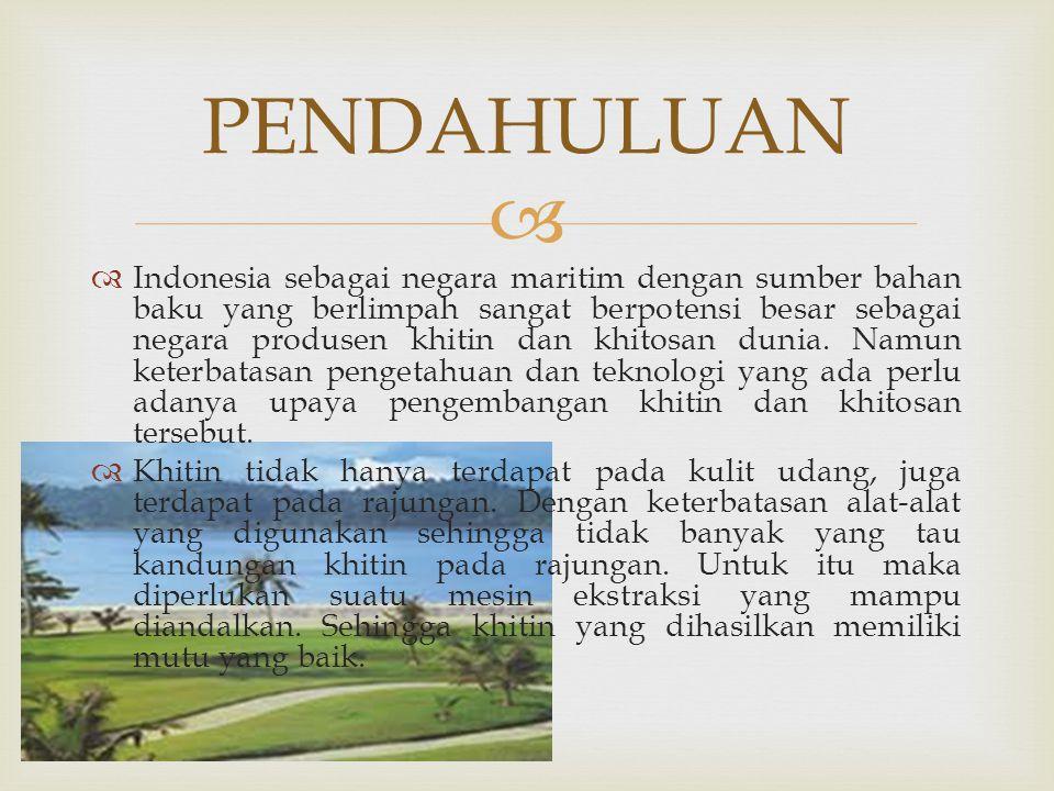   Indonesia sebagai negara maritim dengan sumber bahan baku yang berlimpah sangat berpotensi besar sebagai negara produsen khitin dan khitosan dunia.