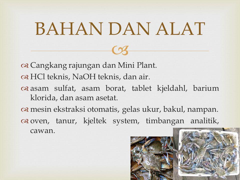   Cangkang rajungan dan Mini Plant.  HCl teknis, NaOH teknis, dan air.  asam sulfat, asam borat, tablet kjeldahl, barium klorida, dan asam asetat.