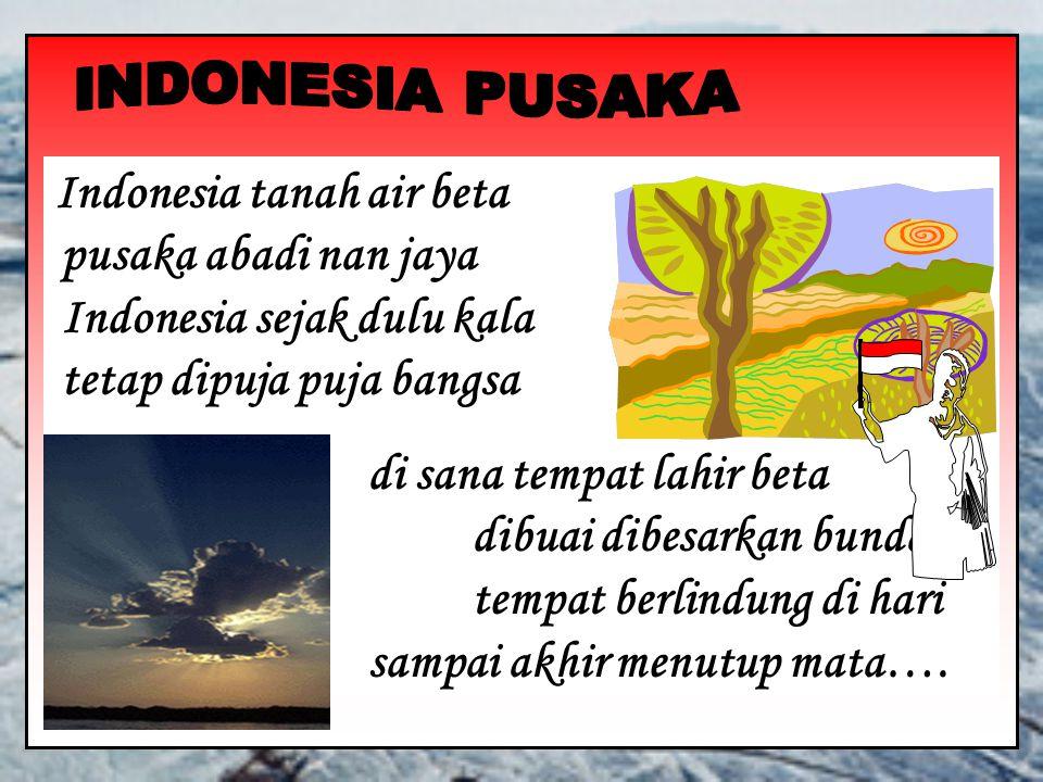 Indonesia tanah air beta pusaka abadi nan jaya Indonesia sejak dulu kala tetap dipuja puja bangsa di sana tempat lahir beta dibuai dibesarkan bunda tempat berlindung di hari tua sampai akhir menutup mata….