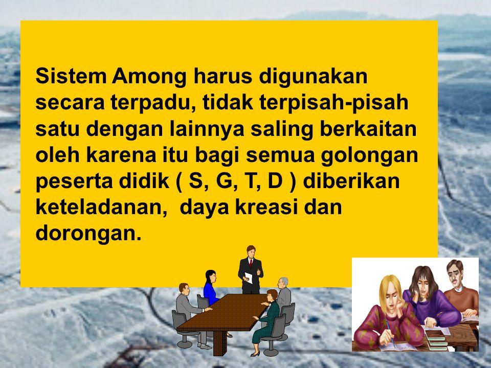 Sistem Among harus digunakan secara terpadu, tidak terpisah-pisah satu dengan lainnya saling berkaitan oleh karena itu bagi semua golongan peserta didik ( S, G, T, D ) diberikan keteladanan, daya kreasi dan dorongan.