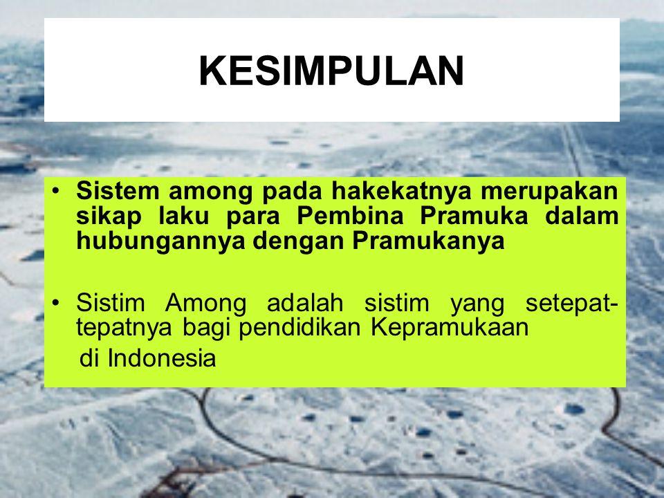KESIMPULAN Sistem among pada hakekatnya merupakan sikap laku para Pembina Pramuka dalam hubungannya dengan Pramukanya Sistim Among adalah sistim yang setepat- tepatnya bagi pendidikan Kepramukaan di Indonesia