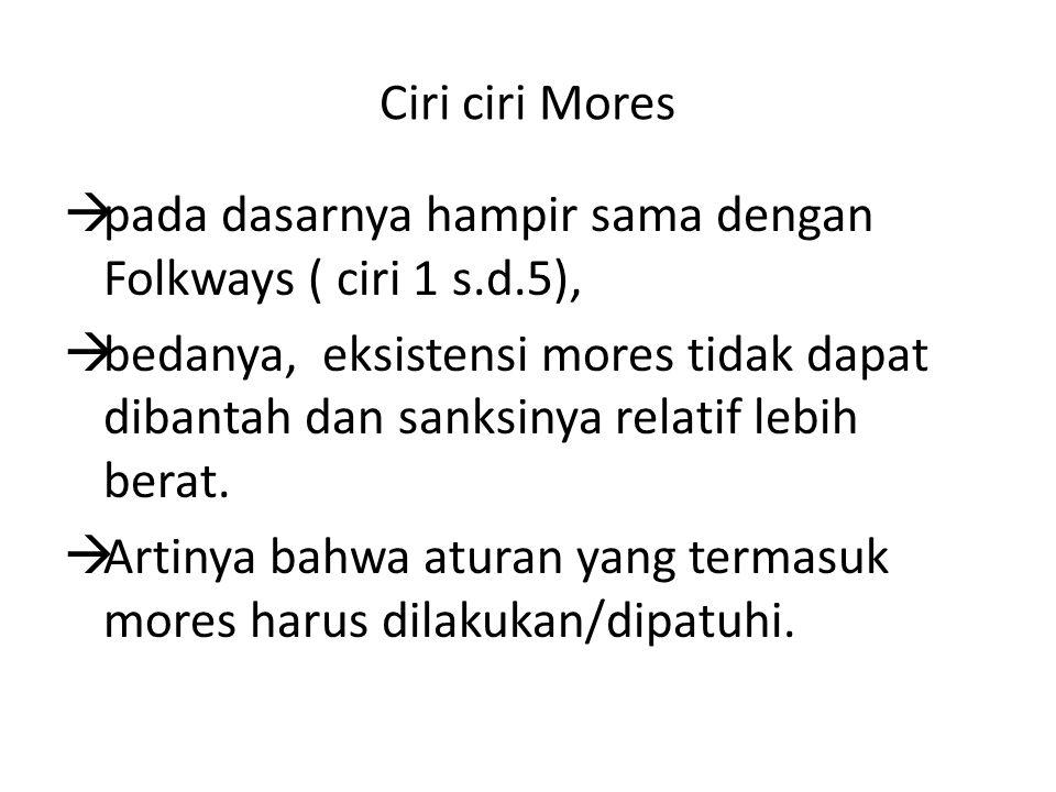 Ciri ciri Mores  pada dasarnya hampir sama dengan Folkways ( ciri 1 s.d.5),  bedanya, eksistensi mores tidak dapat dibantah dan sanksinya relatif le