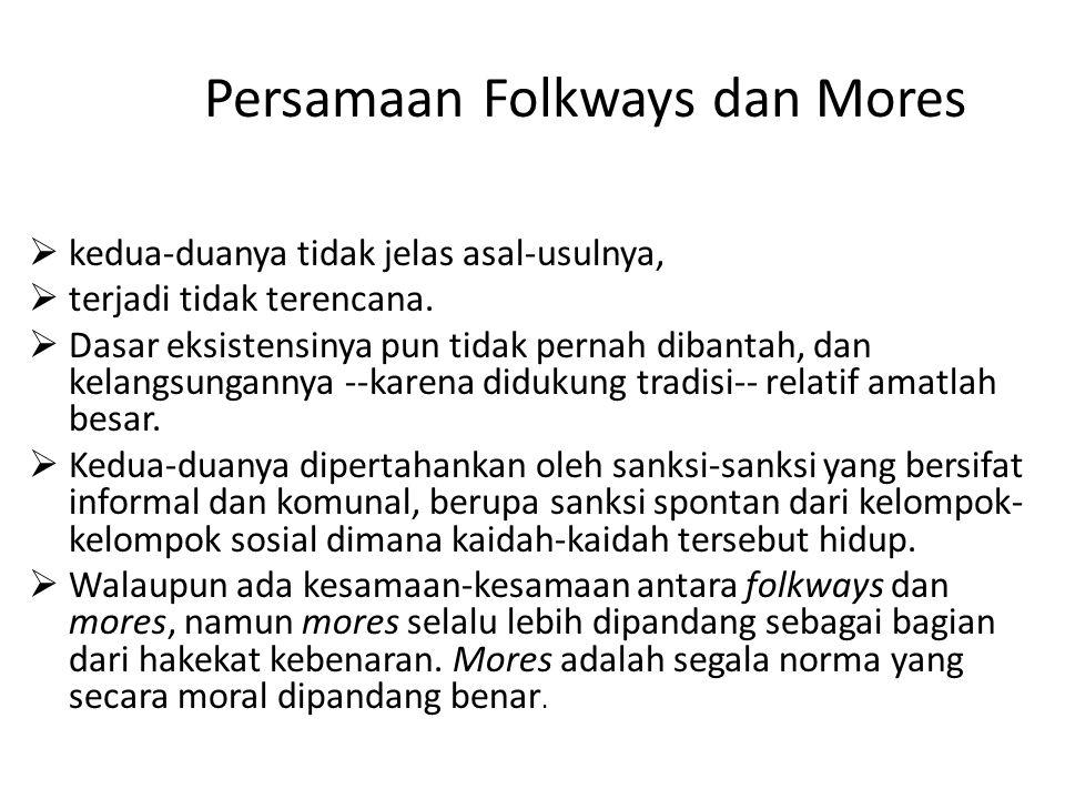 Persamaan Folkways dan Mores  kedua-duanya tidak jelas asal-usulnya,  terjadi tidak terencana.  Dasar eksistensinya pun tidak pernah dibantah, dan