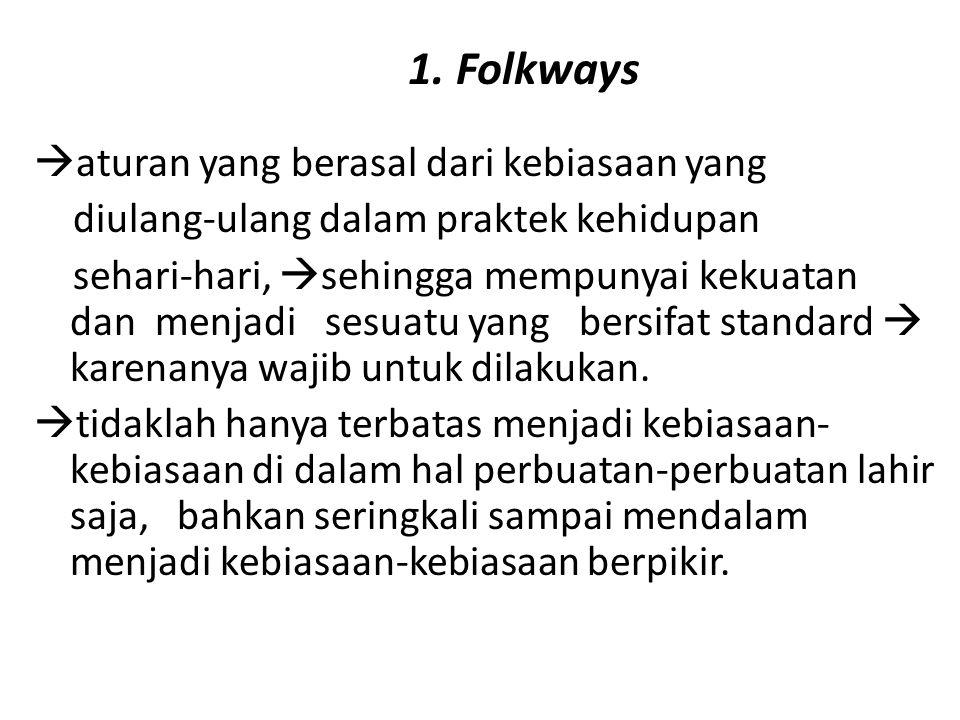 1. Folkways  aturan yang berasal dari kebiasaan yang diulang-ulang dalam praktek kehidupan sehari-hari,  sehingga mempunyai kekuatan dan menjadi ses