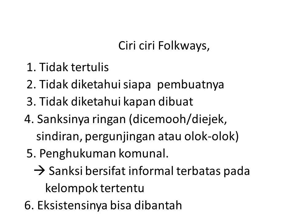 Ciri ciri Folkways, 1. Tidak tertulis 2. Tidak diketahui siapa pembuatnya 3. Tidak diketahui kapan dibuat 4. Sanksinya ringan (dicemooh/diejek, sindir