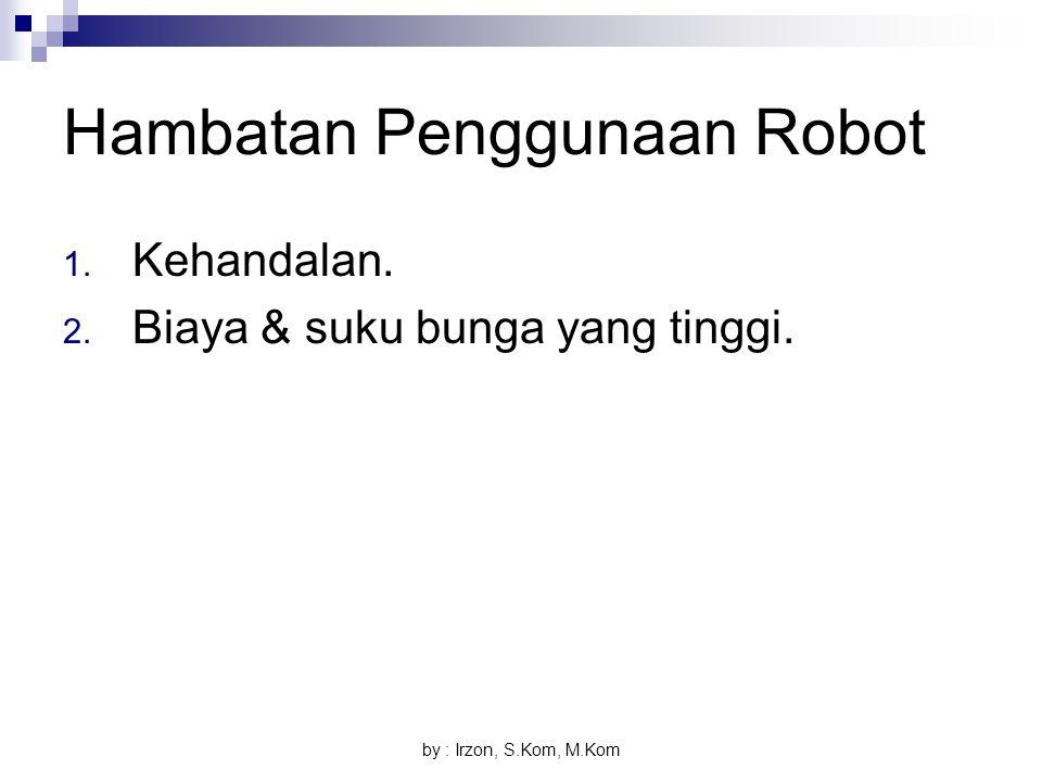 by : Irzon, S.Kom, M.Kom Hambatan Penggunaan Robot 1. Kehandalan. 2. Biaya & suku bunga yang tinggi.