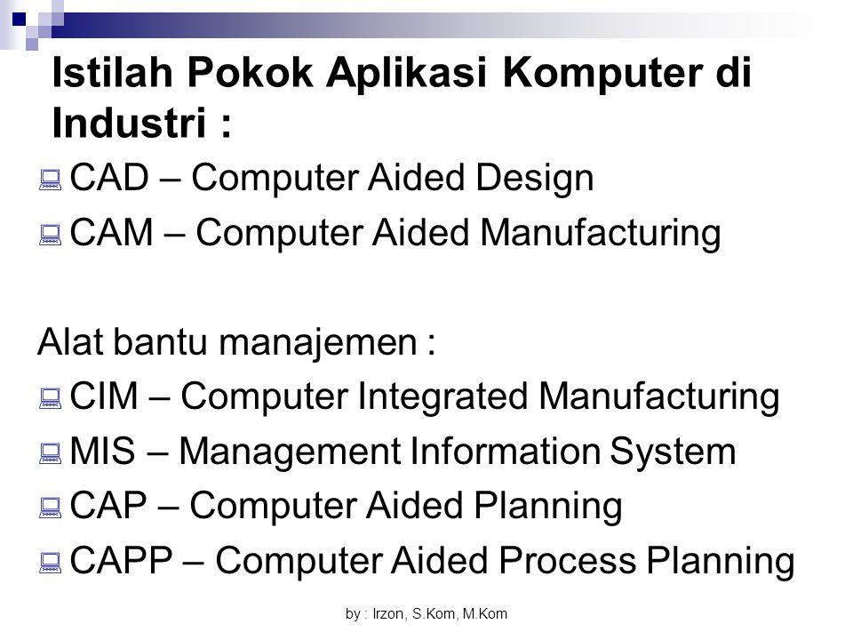 by : Irzon, S.Kom, M.Kom Istilah Pokok Aplikasi Komputer di Industri :  CAD – Computer Aided Design  CAM – Computer Aided Manufacturing Alat bantu m