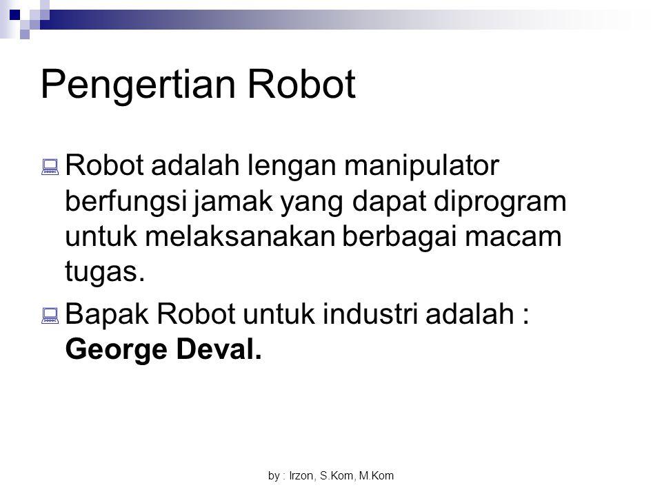 by : Irzon, S.Kom, M.Kom Pengertian Robot  Robot adalah lengan manipulator berfungsi jamak yang dapat diprogram untuk melaksanakan berbagai macam tug