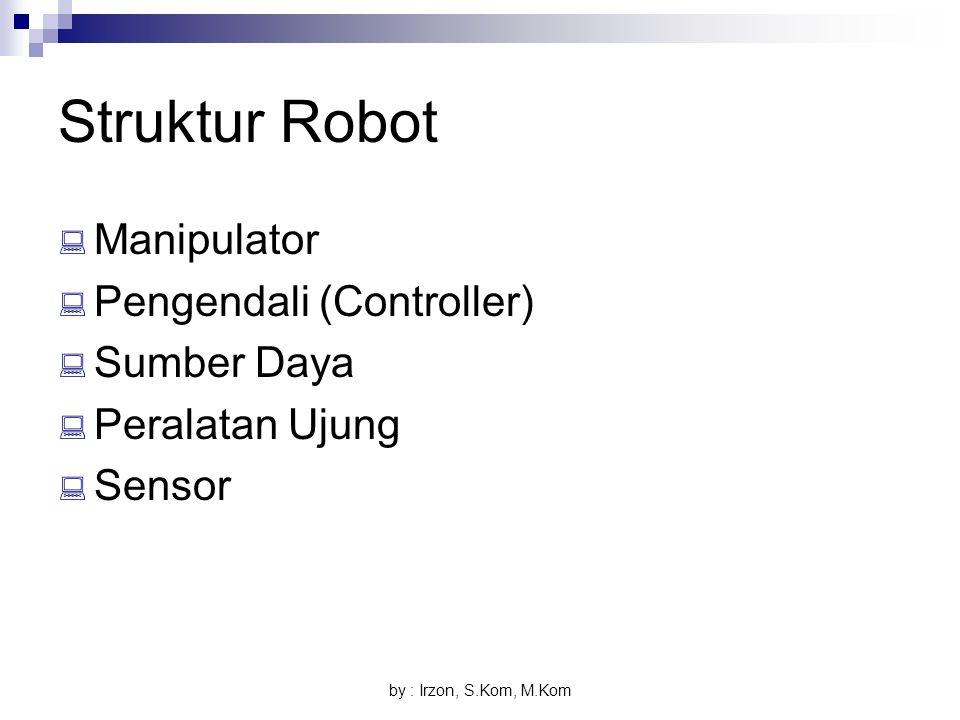 by : Irzon, S.Kom, M.Kom Struktur Robot  Manipulator  Pengendali (Controller)  Sumber Daya  Peralatan Ujung  Sensor