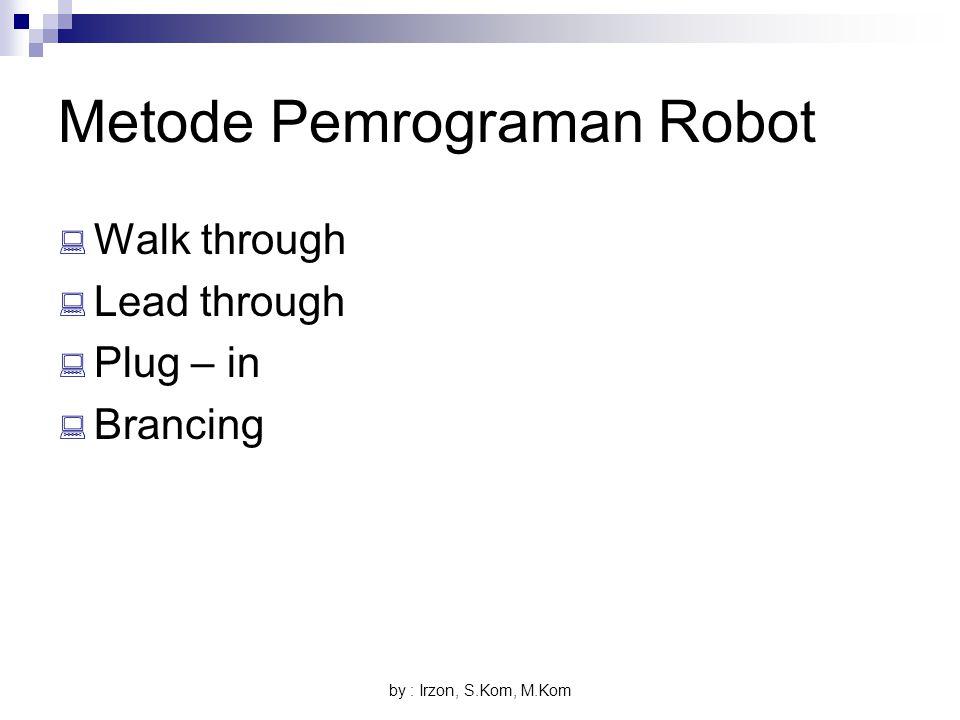 by : Irzon, S.Kom, M.Kom Metode Pemrograman Robot  Walk through  Lead through  Plug – in  Brancing
