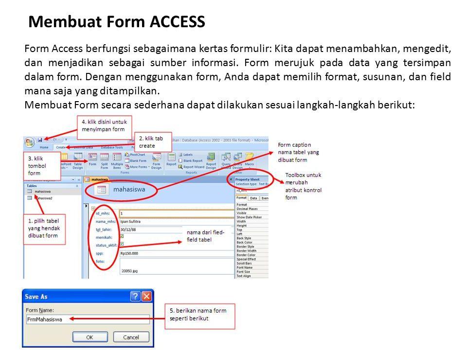 Membuat Form ACCESS Form Access berfungsi sebagaimana kertas formulir: Kita dapat menambahkan, mengedit, dan menjadikan sebagai sumber informasi. Form