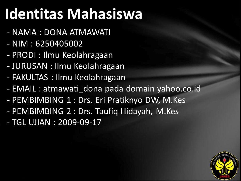 Identitas Mahasiswa - NAMA : DONA ATMAWATI - NIM : 6250405002 - PRODI : Ilmu Keolahragaan - JURUSAN : Ilmu Keolahragaan - FAKULTAS : Ilmu Keolahragaan - EMAIL : atmawati_dona pada domain yahoo.co.id - PEMBIMBING 1 : Drs.