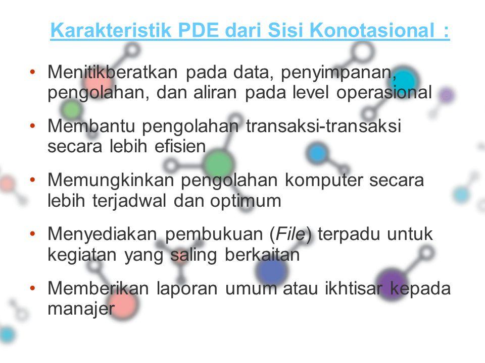 Karakteristik PDE dari Sisi Konotasional : Menitikberatkan pada data, penyimpanan, pengolahan, dan aliran pada level operasional Membantu pengolahan t