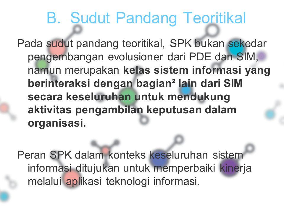 B.Sudut Pandang Teoritikal Pada sudut pandang teoritikal, SPK bukan sekedar pengembangan evolusioner dari PDE dan SIM, namun merupakan kelas sistem in