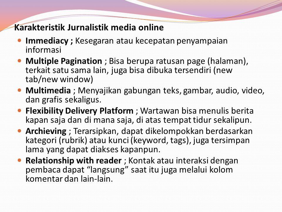 Karakteristik Jurnalistik media online Immediacy ; Kesegaran atau kecepatan penyampaian informasi Multiple Pagination ; Bisa berupa ratusan page (hala