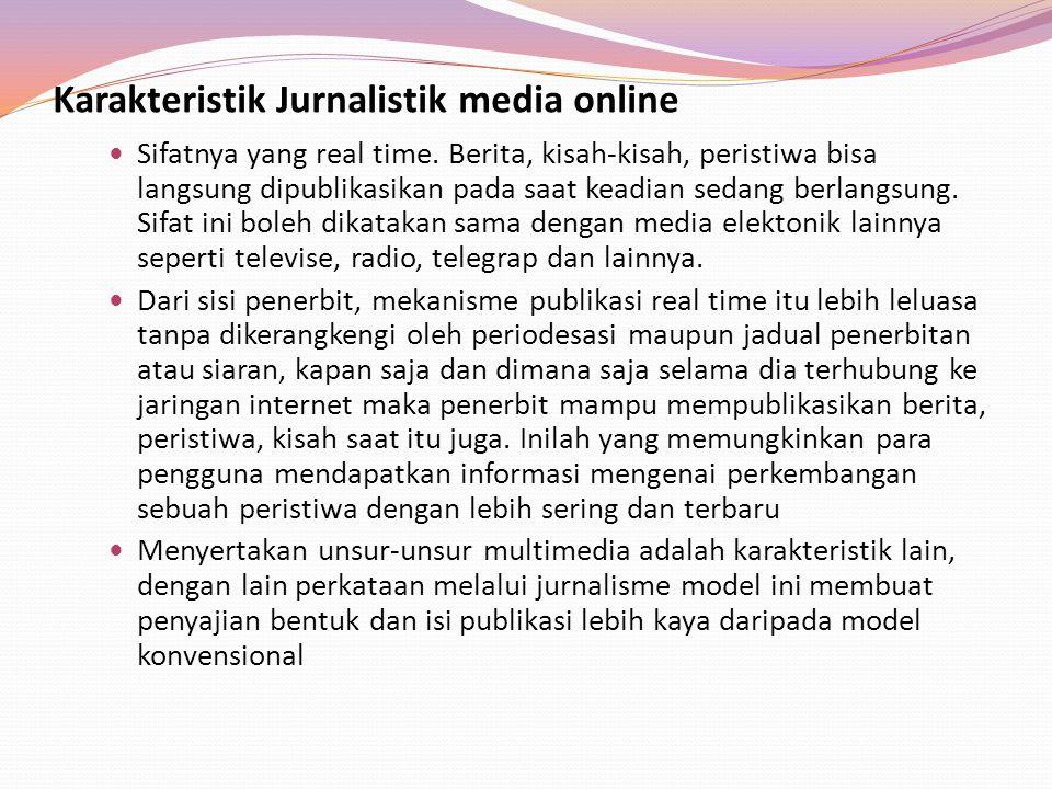 Karakteristik Jurnalistik media online Sifatnya yang real time. Berita, kisah-kisah, peristiwa bisa langsung dipublikasikan pada saat keadian sedang b