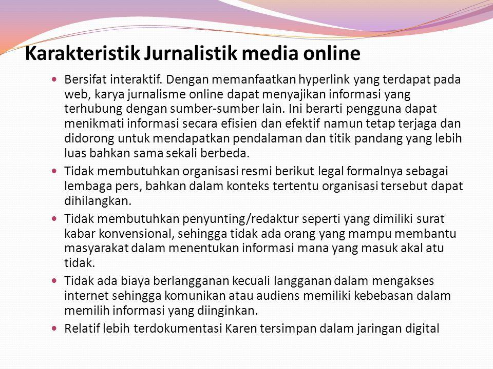 Karakteristik Jurnalistik media online Bersifat interaktif. Dengan memanfaatkan hyperlink yang terdapat pada web, karya jurnalisme online dapat menyaj