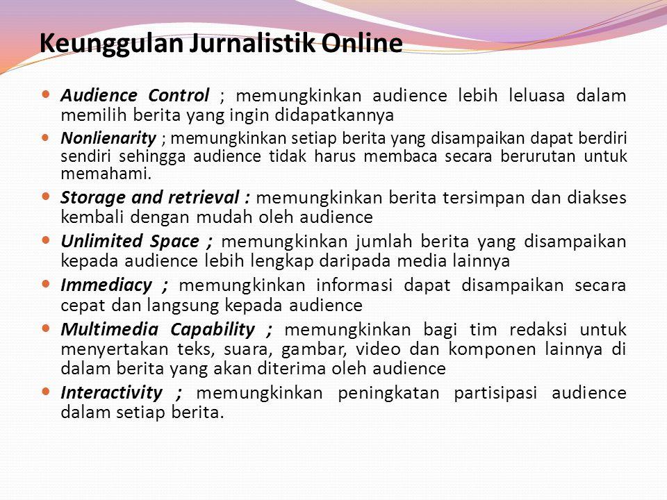 Keunggulan Jurnalistik Online Audience Control ; memungkinkan audience lebih leluasa dalam memilih berita yang ingin didapatkannya Nonlienarity ; memu