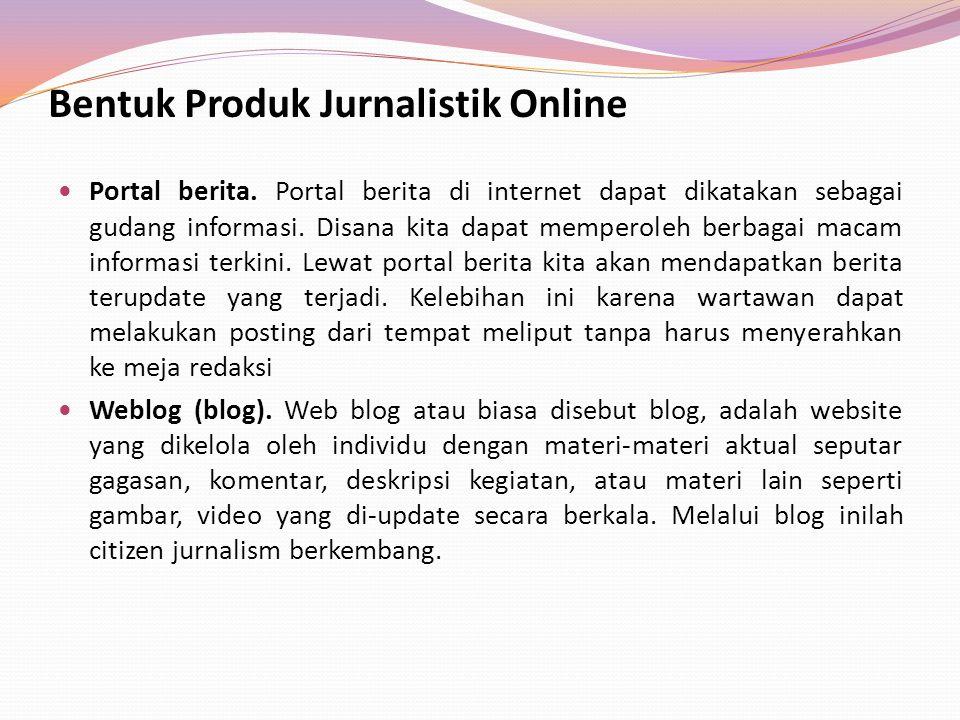 Bentuk Produk Jurnalistik Online Portal berita. Portal berita di internet dapat dikatakan sebagai gudang informasi. Disana kita dapat memperoleh berba