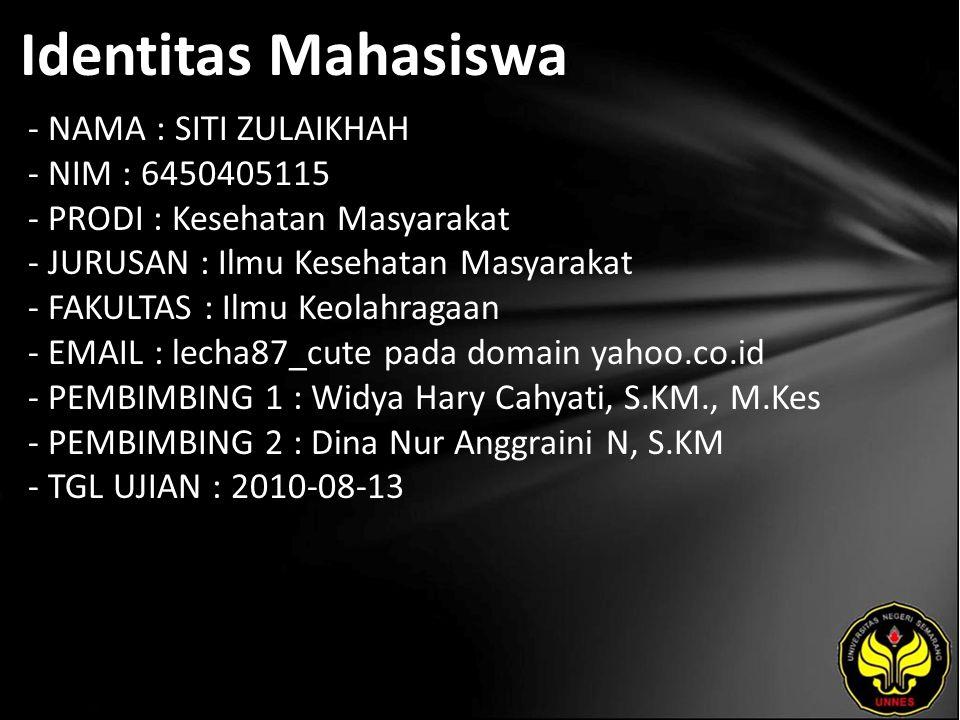 Identitas Mahasiswa - NAMA : SITI ZULAIKHAH - NIM : 6450405115 - PRODI : Kesehatan Masyarakat - JURUSAN : Ilmu Kesehatan Masyarakat - FAKULTAS : Ilmu Keolahragaan - EMAIL : lecha87_cute pada domain yahoo.co.id - PEMBIMBING 1 : Widya Hary Cahyati, S.KM., M.Kes - PEMBIMBING 2 : Dina Nur Anggraini N, S.KM - TGL UJIAN : 2010-08-13