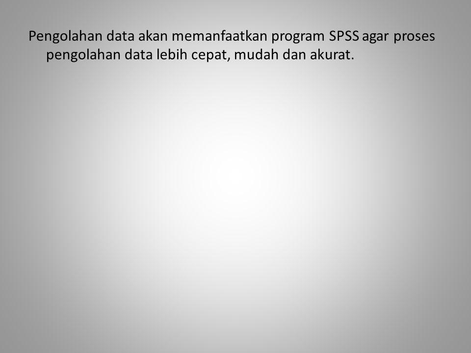 Pengolahan data akan memanfaatkan program SPSS agar proses pengolahan data lebih cepat, mudah dan akurat.