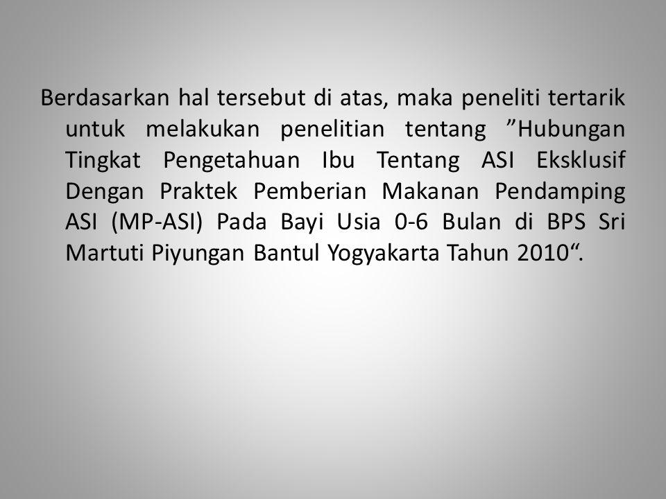 Berdasarkan hal tersebut di atas, maka peneliti tertarik untuk melakukan penelitian tentang Hubungan Tingkat Pengetahuan Ibu Tentang ASI Eksklusif Dengan Praktek Pemberian Makanan Pendamping ASI (MP-ASI) Pada Bayi Usia 0-6 Bulan di BPS Sri Martuti Piyungan Bantul Yogyakarta Tahun 2010 .