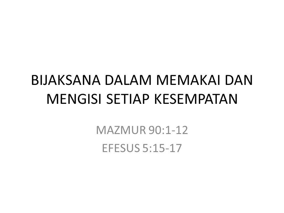 BIJAKSANA DALAM MEMAKAI DAN MENGISI SETIAP KESEMPATAN MAZMUR 90:1-12 EFESUS 5:15-17