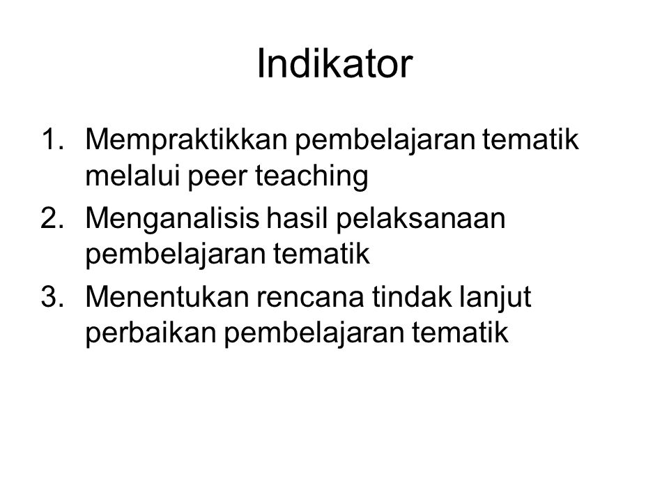 Indikator 1.Mempraktikkan pembelajaran tematik melalui peer teaching 2.Menganalisis hasil pelaksanaan pembelajaran tematik 3.Menentukan rencana tindak