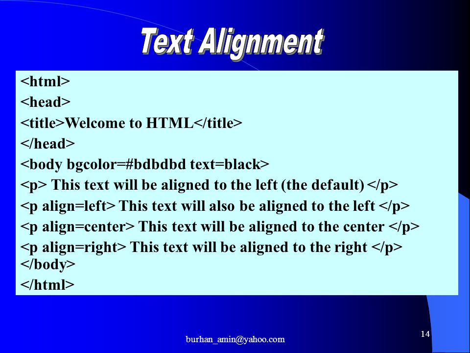 14 Welcome to HTML This text will be aligned to the left (the default) This text will also be aligned to the left This text will be aligned to the center This text will be aligned to the right burhan_amin@yahoo.com