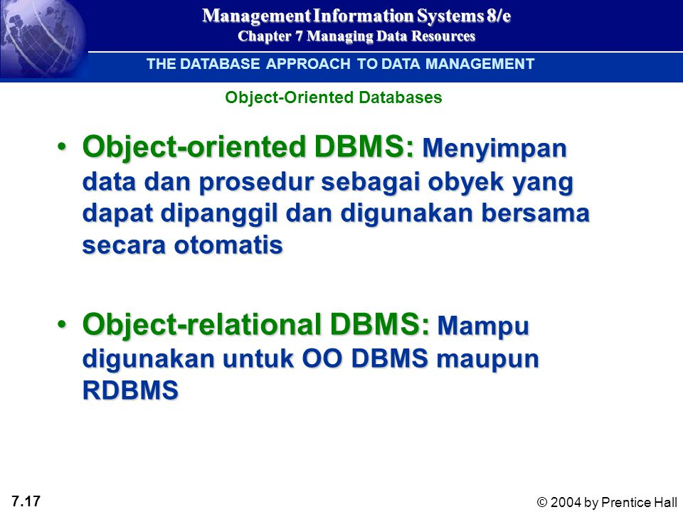 7.17 © 2004 by Prentice Hall Management Information Systems 8/e Chapter 7 Managing Data Resources Object-oriented DBMS: Menyimpan data dan prosedur se